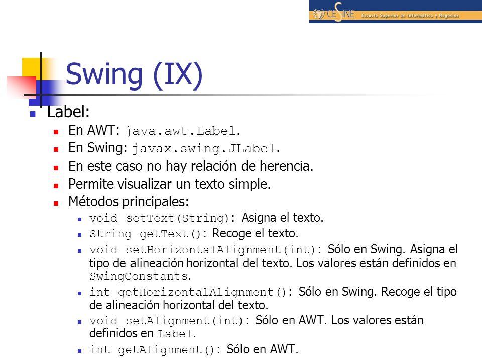 Swing (IX) Label: En AWT: java.awt.Label. En Swing: javax.swing.JLabel. En este caso no hay relación de herencia. Permite visualizar un texto simple.