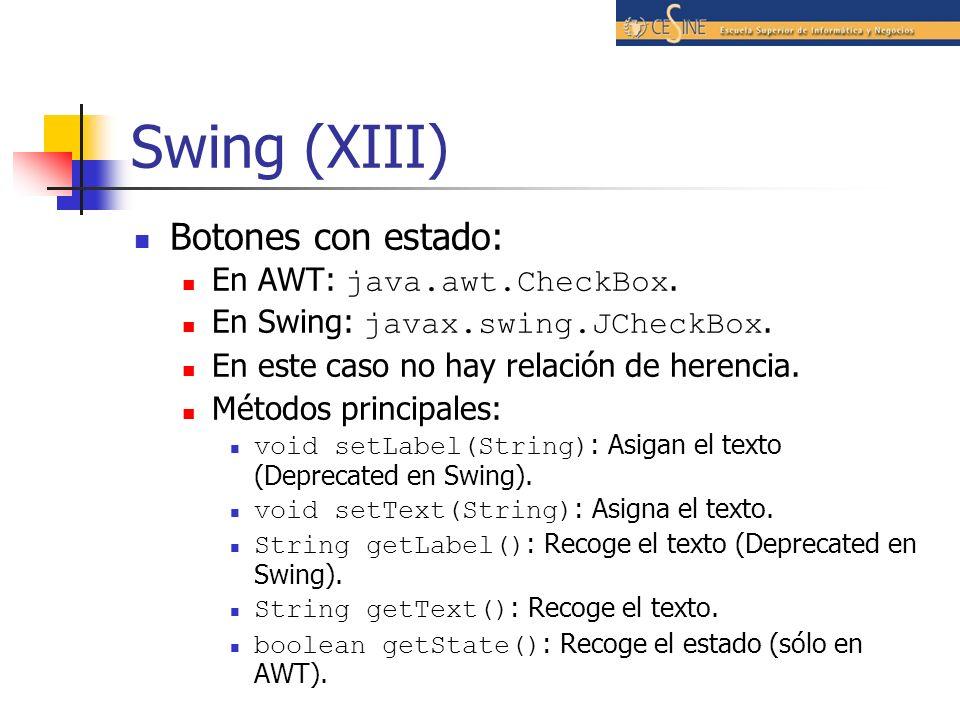 Swing (XIII) Botones con estado: En AWT: java.awt.CheckBox. En Swing: javax.swing.JCheckBox. En este caso no hay relación de herencia. Métodos princip