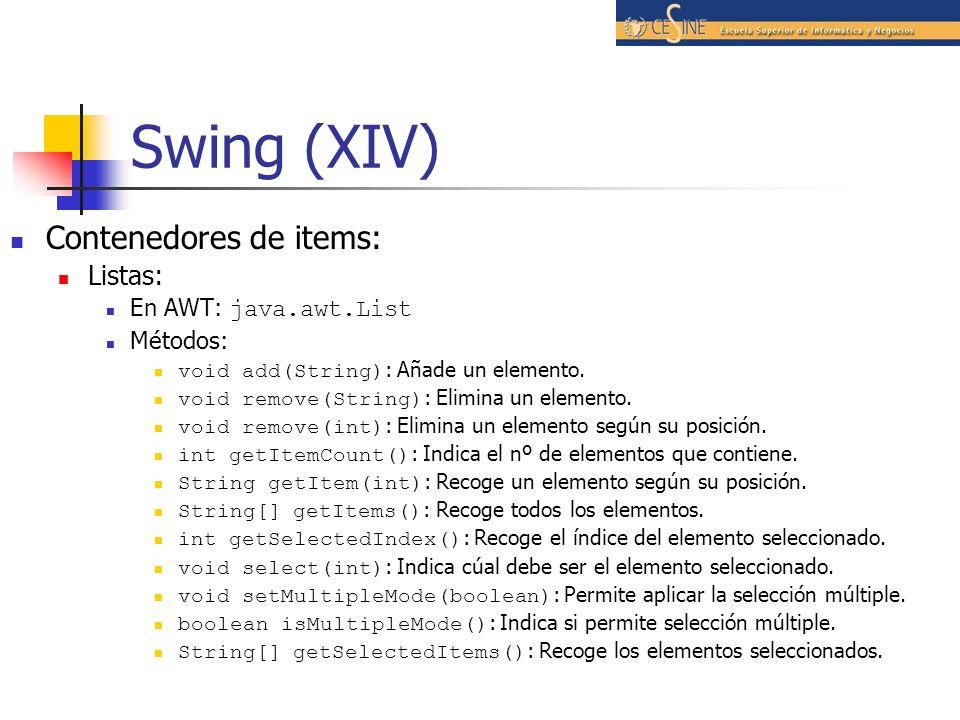 Swing (XIV) Contenedores de items: Listas: En AWT: java.awt.List Métodos: void add(String) : Añade un elemento. void remove(String) : Elimina un eleme