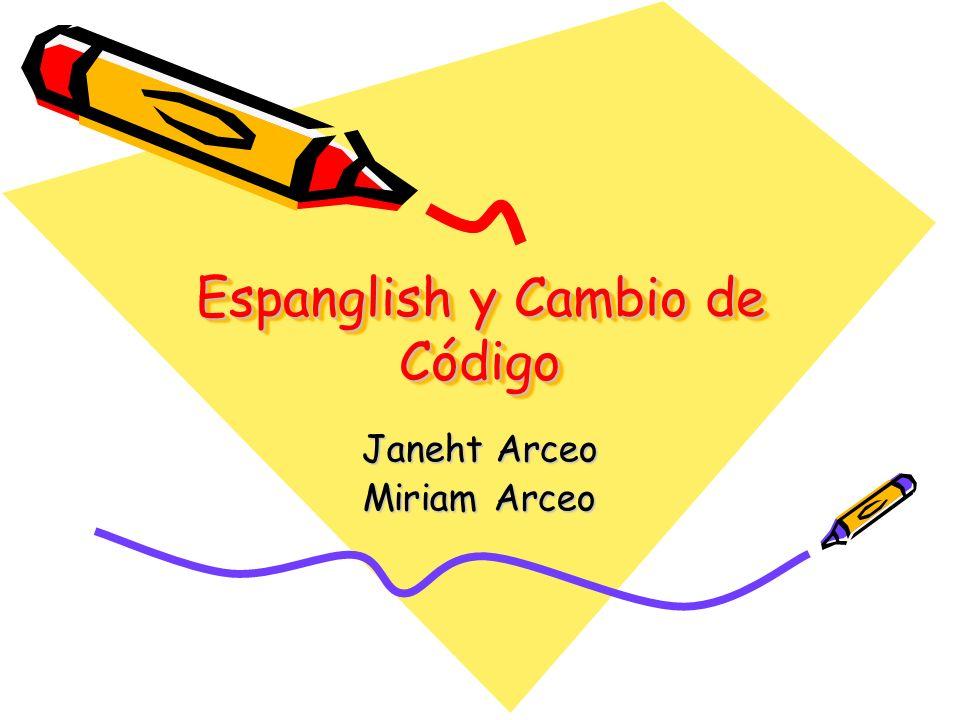 Espanglish y Cambio de Código Janeht Arceo Miriam Arceo
