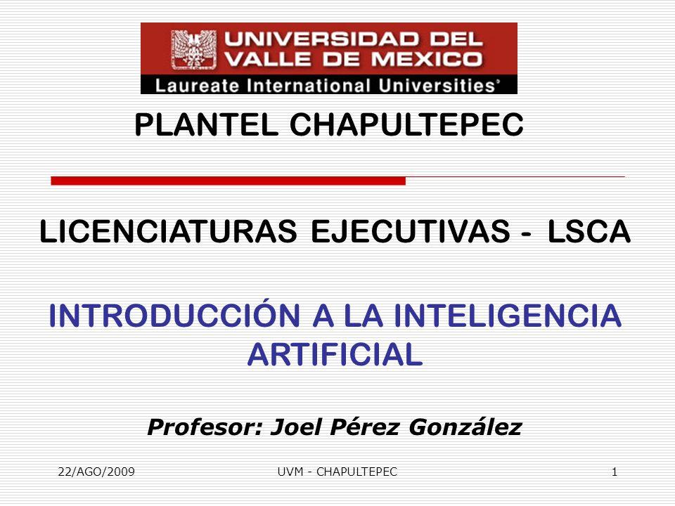 22/AGO/2009UVM - CHAPULTEPEC1 LICENCIATURAS EJECUTIVAS - LSCA INTRODUCCIÓN A LA INTELIGENCIA ARTIFICIAL Profesor: Joel Pérez González PLANTEL CHAPULTE
