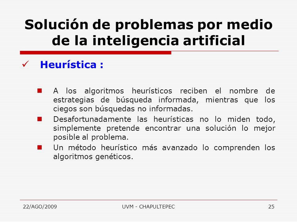 22/AGO/2009UVM - CHAPULTEPEC25 Heurística : A los algoritmos heurísticos reciben el nombre de estrategias de búsqueda informada, mientras que los cieg
