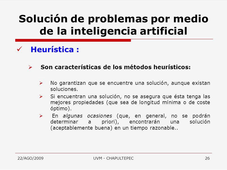 22/AGO/2009UVM - CHAPULTEPEC26 Heurística : Son características de los métodos heurísticos: No garantizan que se encuentre una solución, aunque exista
