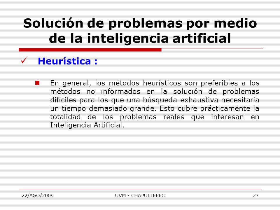 22/AGO/2009UVM - CHAPULTEPEC27 Heurística : En general, los métodos heurísticos son preferibles a los métodos no informados en la solución de problema