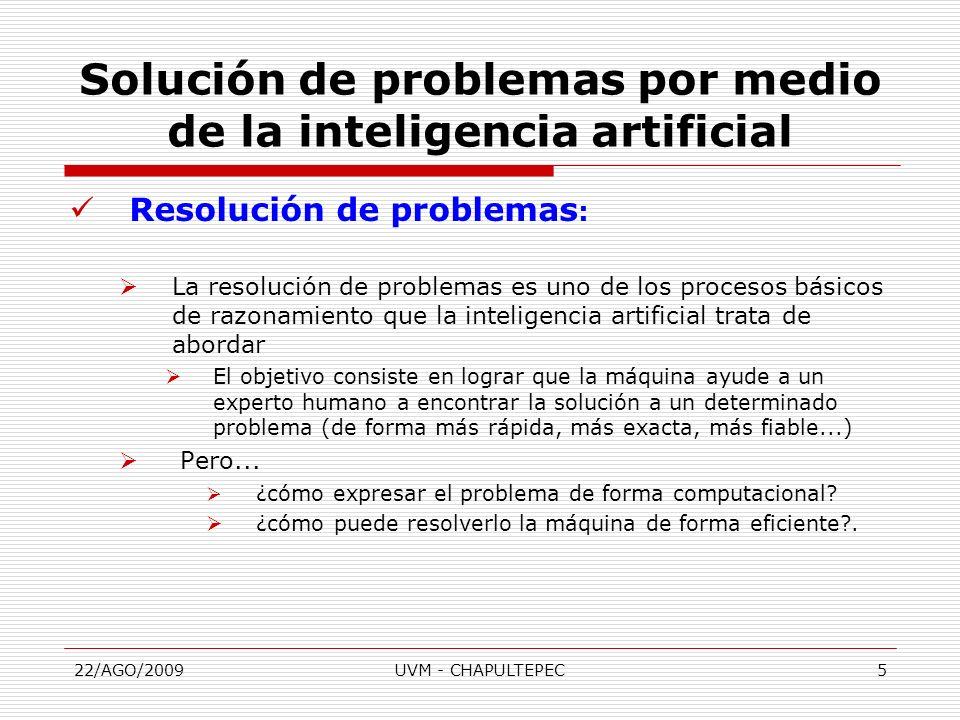 22/AGO/2009UVM - CHAPULTEPEC6 Resolución de problemas: Deseamos definir cualquier tipo de problema de manera que se pueda resolver automáticamente Necesitamos: Una representación común para todos los problemas Algoritmos que usen alguna estrategia para resolver problemas definidos en esa representación común.