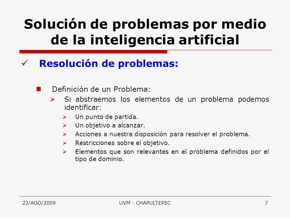 22/AGO/2009UVM - CHAPULTEPEC7 Resolución de problemas: Definición de un Problema: Si abstraemos los elementos de un problema podemos identificar: Un p