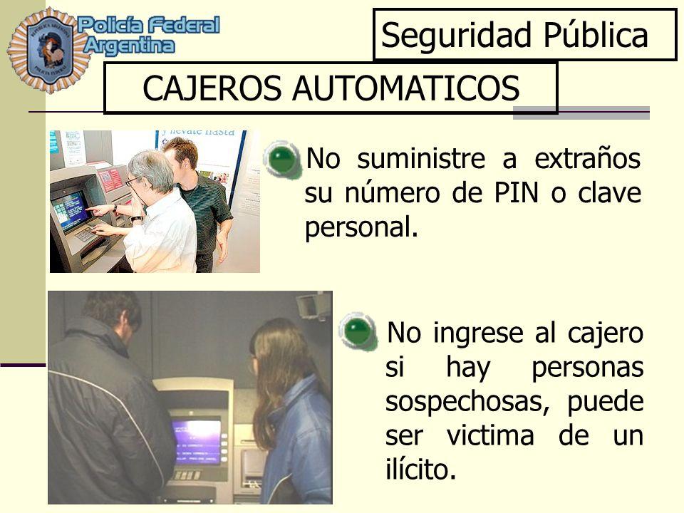 Seguridad Pública CAJEROS AUTOMATICOS No ingrese al cajero si hay personas sospechosas, puede ser victima de un ilícito. No suministre a extraños su n
