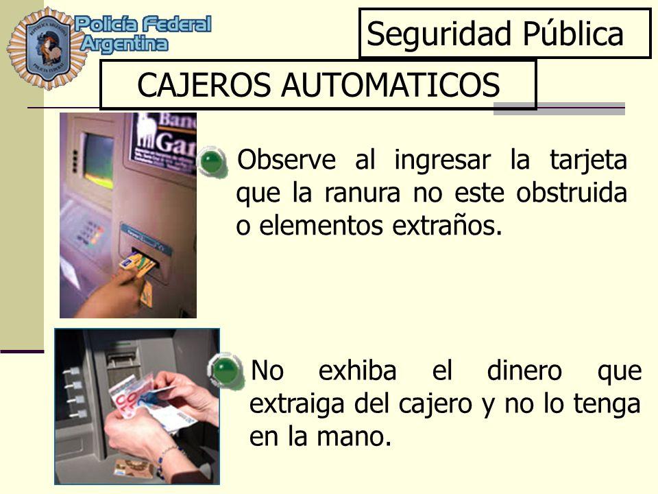 Seguridad Pública CAJEROS AUTOMATICOS No exhiba el dinero que extraiga del cajero y no lo tenga en la mano. Observe al ingresar la tarjeta que la ranu