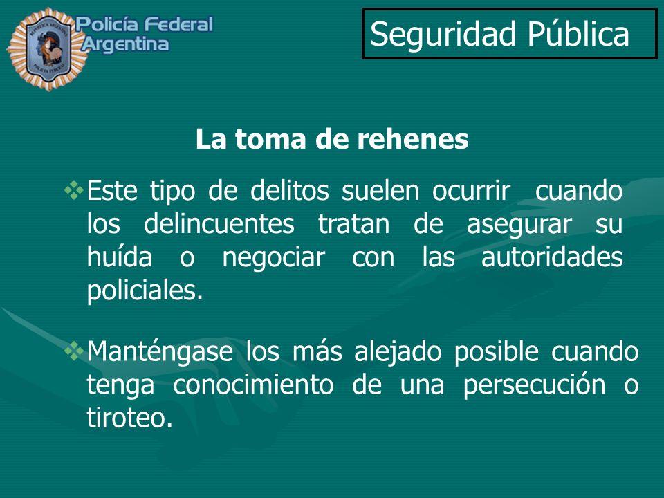 Seguridad Pública La toma de rehenes Este tipo de delitos suelen ocurrir cuando los delincuentes tratan de asegurar su huída o negociar con las autori