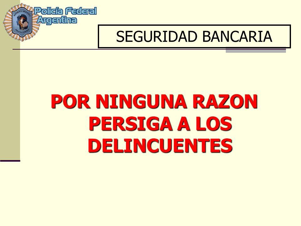 POR NINGUNA RAZON PERSIGA A LOS DELINCUENTES SEGURIDAD BANCARIA