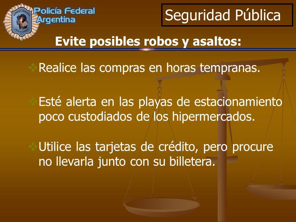 Seguridad Pública Realice las compras en horas tempranas. Evite posibles robos y asaltos: Esté alerta en las playas de estacionamiento poco custodiado