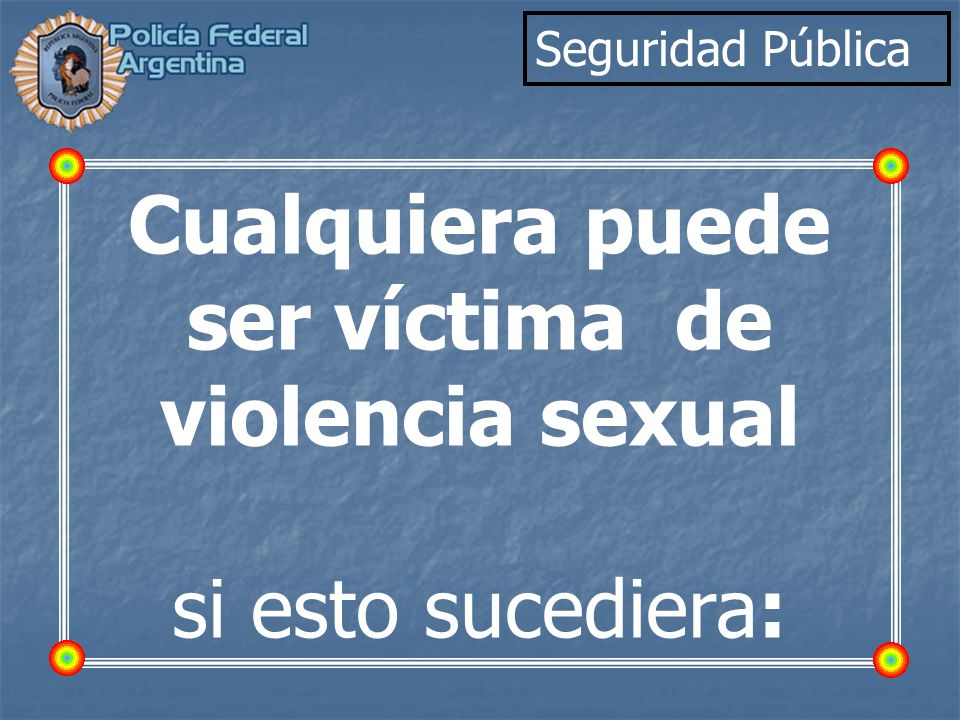 Seguridad Pública Cualquiera puede ser víctima de violencia sexual si esto sucediera: