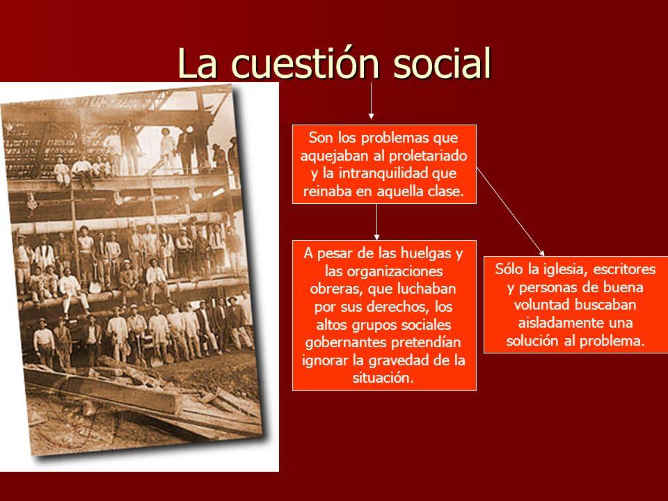 La cuestión social Son los problemas que aquejaban al proletariado y la intranquilidad que reinaba en aquella clase. A pesar de las huelgas y las orga