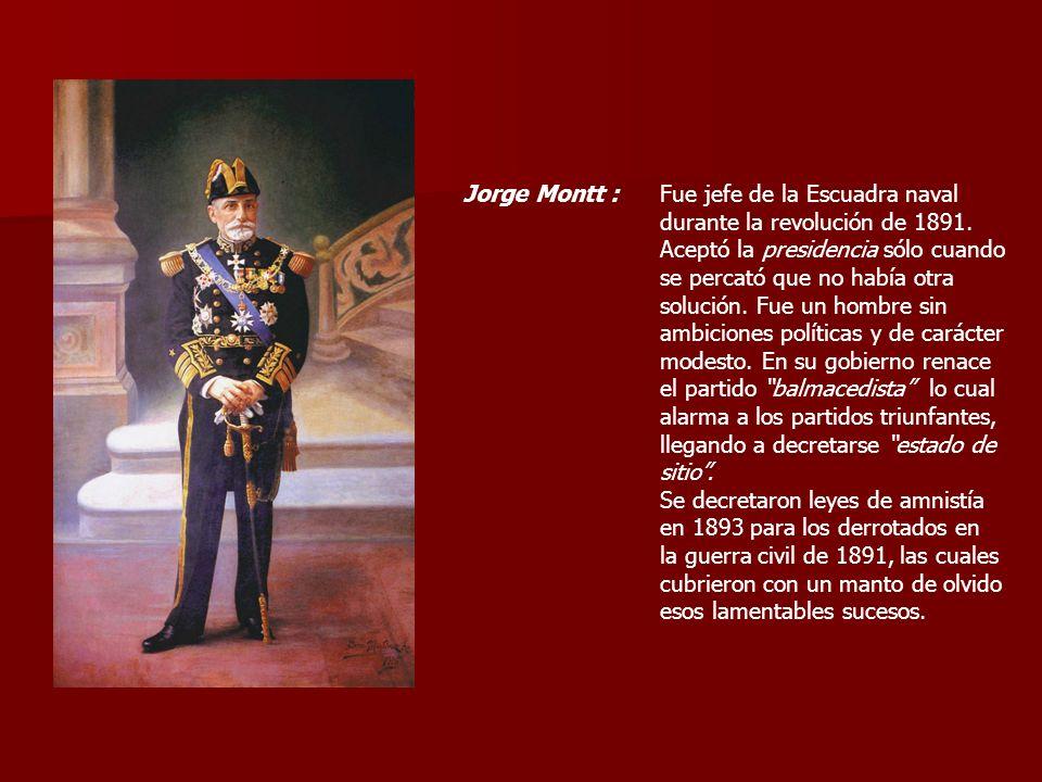 Jorge Montt :Fue jefe de la Escuadra naval durante la revolución de 1891. Aceptó la presidencia sólo cuando se percató que no había otra solución. Fue