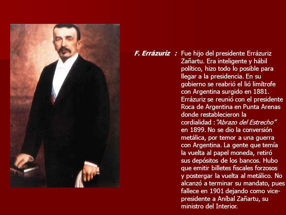 F. Errázuriz :Fue hijo del presidente Errázuriz Zañartu. Era inteligente y hábil político, hizo todo lo posible para llegar a la presidencia. En su go
