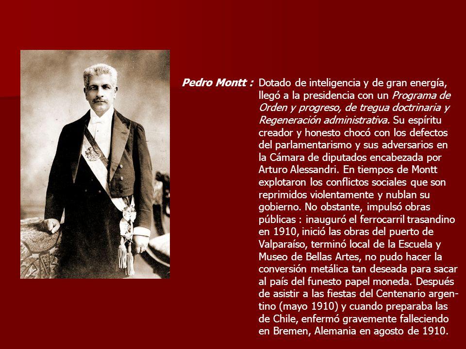 Pedro Montt :Dotado de inteligencia y de gran energía, llegó a la presidencia con un Programa de Orden y progreso, de tregua doctrinaria y Regeneració