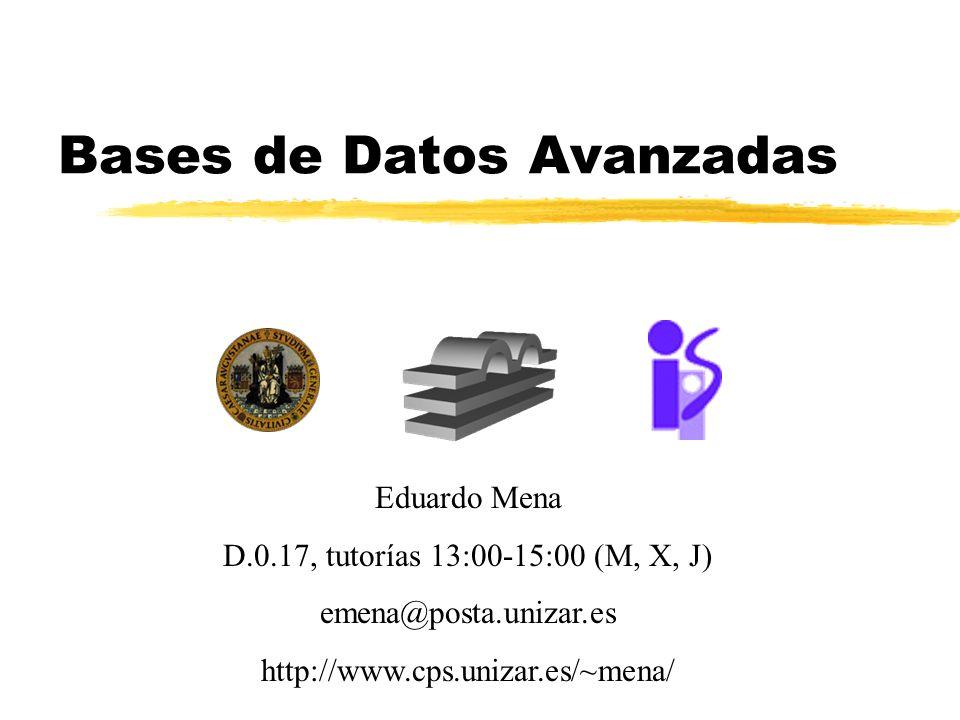 Bases de Datos Avanzadas Eduardo Mena D.0.17, tutorías 13:00-15:00 (M, X, J) emena@posta.unizar.es http://www.cps.unizar.es/~mena/
