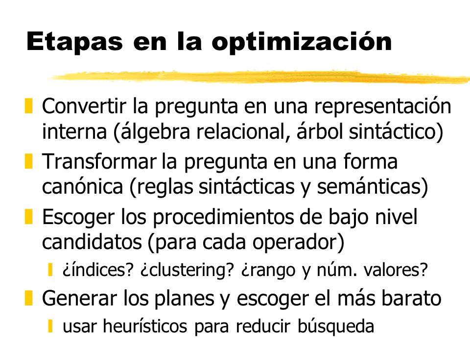 Etapas en la optimización zConvertir la pregunta en una representación interna (álgebra relacional, árbol sintáctico) zTransformar la pregunta en una