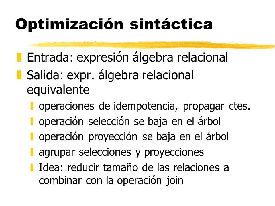 Optimización sintáctica zEntrada: expresión álgebra relacional zSalida: expr. álgebra relacional equivalente yoperaciones de idempotencia, propagar ct