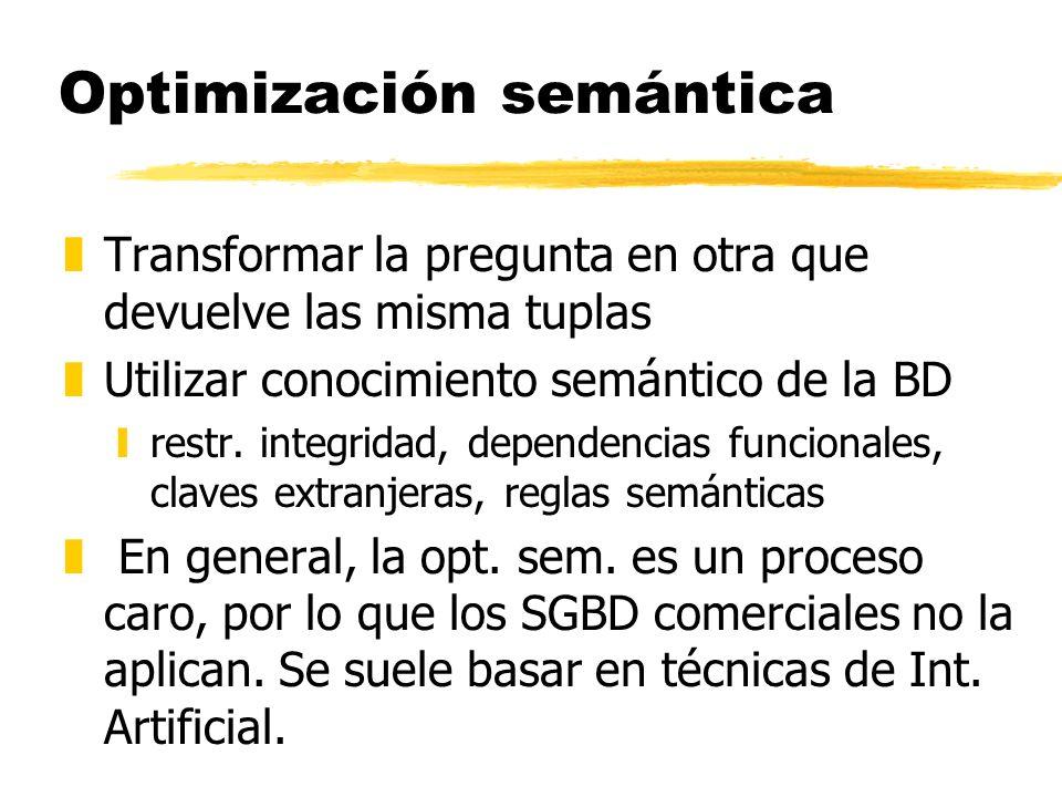 Optimización semántica zTransformar la pregunta en otra que devuelve las misma tuplas zUtilizar conocimiento semántico de la BD yrestr. integridad, de