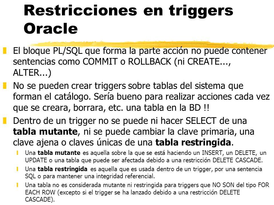 Restricciones en triggers Oracle zEl bloque PL/SQL que forma la parte acción no puede contener sentencias como COMMIT o ROLLBACK (ni CREATE..., ALTER.