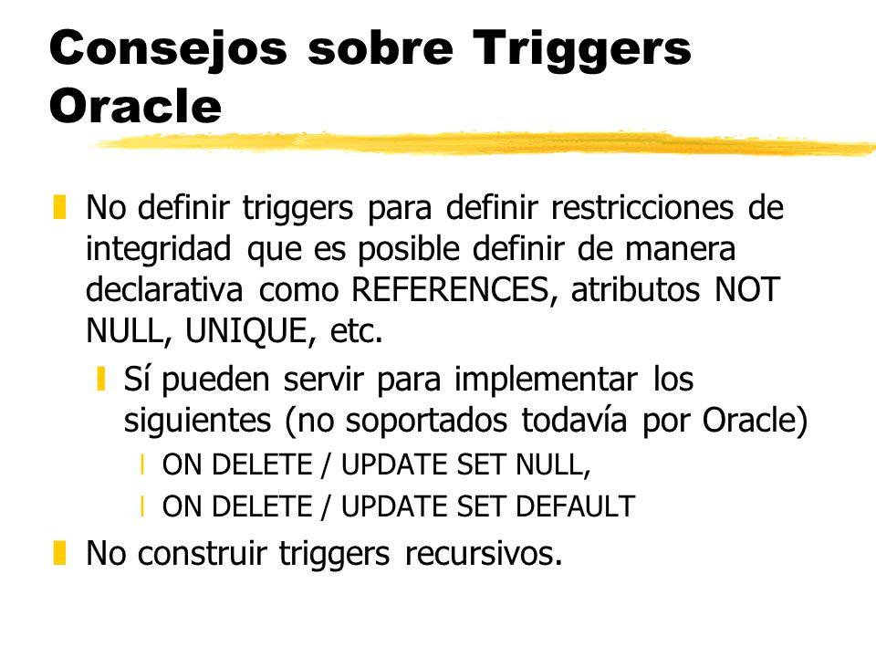 Consejos sobre Triggers Oracle zNo definir triggers para definir restricciones de integridad que es posible definir de manera declarativa como REFEREN