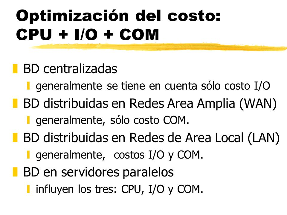 Optimización del costo: CPU + I/O + COM zBD centralizadas ygeneralmente se tiene en cuenta sólo costo I/O zBD distribuidas en Redes Area Amplia (WAN)
