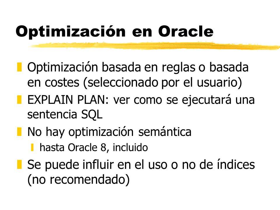 Optimización en Oracle zOptimización basada en reglas o basada en costes (seleccionado por el usuario) zEXPLAIN PLAN: ver como se ejecutará una senten