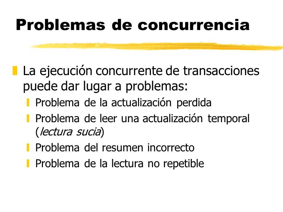 Problemas de concurrencia zLa ejecución concurrente de transacciones puede dar lugar a problemas: yProblema de la actualización perdida yProblema de l