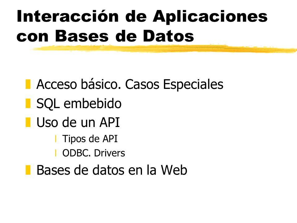 Interacción de Aplicaciones con Bases de Datos zAcceso básico. Casos Especiales zSQL embebido zUso de un API xTipos de API xODBC. Drivers zBases de da