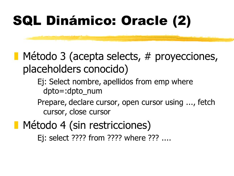 SQL Dinámico: Oracle (2) zMétodo 3 (acepta selects, # proyecciones, placeholders conocido) Ej: Select nombre, apellidos from emp where dpto=:dpto_num Prepare, declare cursor, open cursor using..., fetch cursor, close cursor zMétodo 4 (sin restricciones) Ej: select ???.