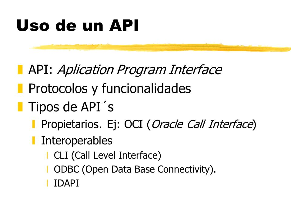 Uso de un API zAPI: Aplication Program Interface zProtocolos y funcionalidades zTipos de API´s yPropietarios. Ej: OCI (Oracle Call Interface) yInterop