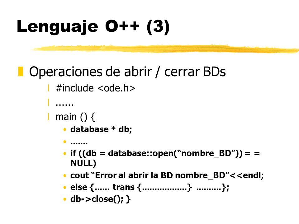Lenguaje O++ (3) zOperaciones de abrir / cerrar BDs x#include x...... xmain () { database * db;....... if ((db = database::open(nombre_BD)) = = NULL)