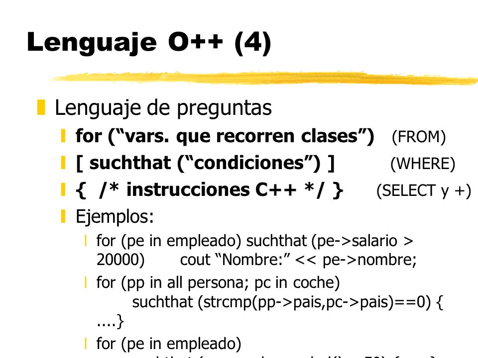 Lenguaje O++ (4) zLenguaje de preguntas yfor (vars. que recorren clases) (FROM) y[ suchthat (condiciones) ] (WHERE) y{ /* instrucciones C++ */ } (SELE