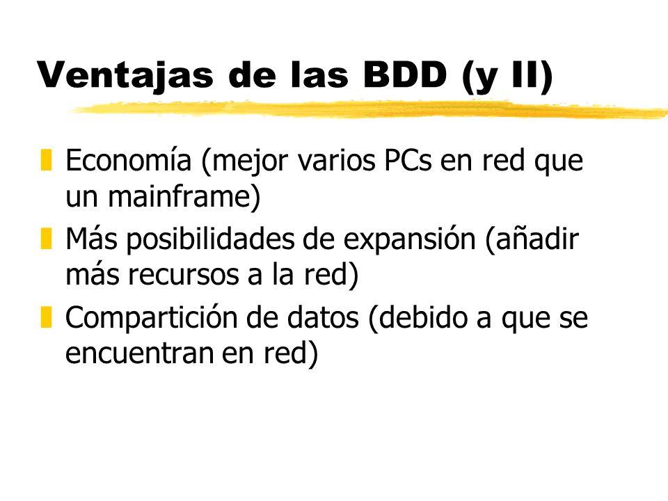 Ventajas de las BDD (y II) zEconomía (mejor varios PCs en red que un mainframe) zMás posibilidades de expansión (añadir más recursos a la red) zCompar