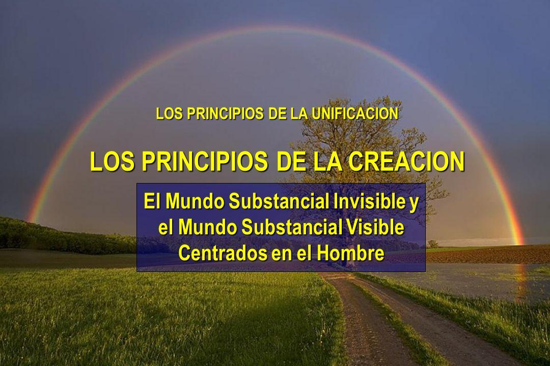 LOS PRINCIPIOS DE LA UNIFICACION El Mundo Substancial Invisible y el Mundo Substancial Visible Centrados en el Hombre LOS PRINCIPIOS DE LA CREACION