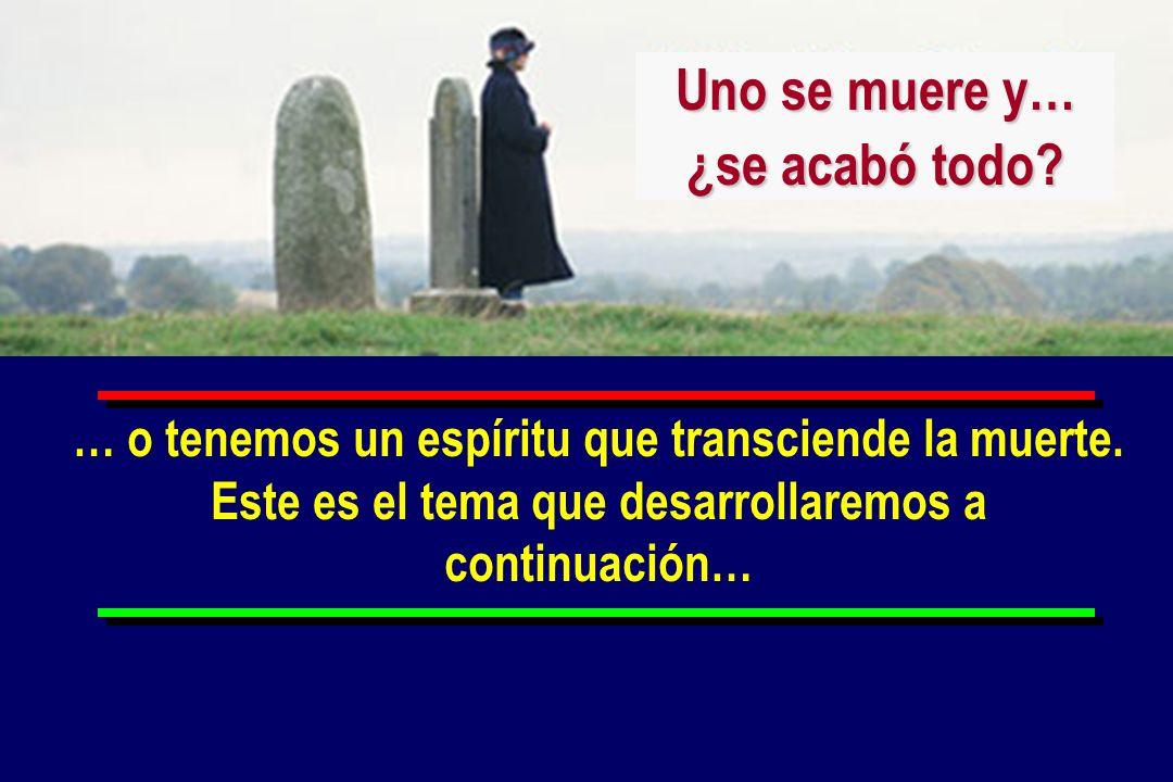 … o tenemos un espíritu que transciende la muerte. Este es el tema que desarrollaremos a continuación… Uno se muere y… ¿se acabó todo?