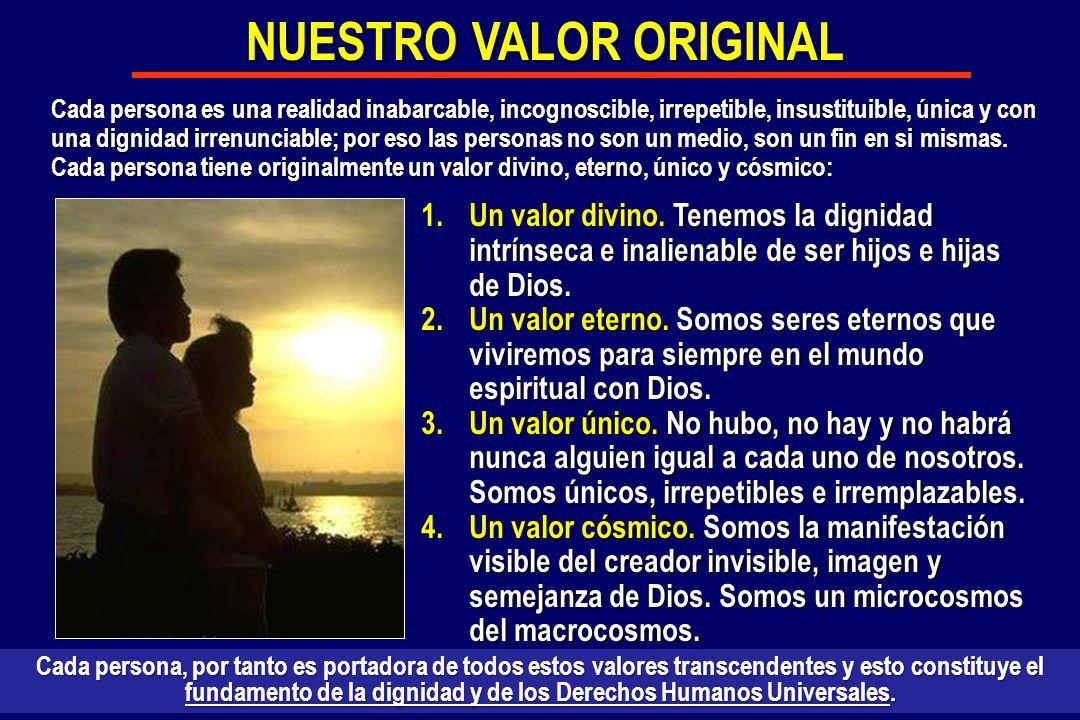 1.Un valor divino. Tenemos la dignidad intrínseca e inalienable de ser hijos e hijas de Dios. 2.Un valor eterno. Somos seres eternos que viviremos par