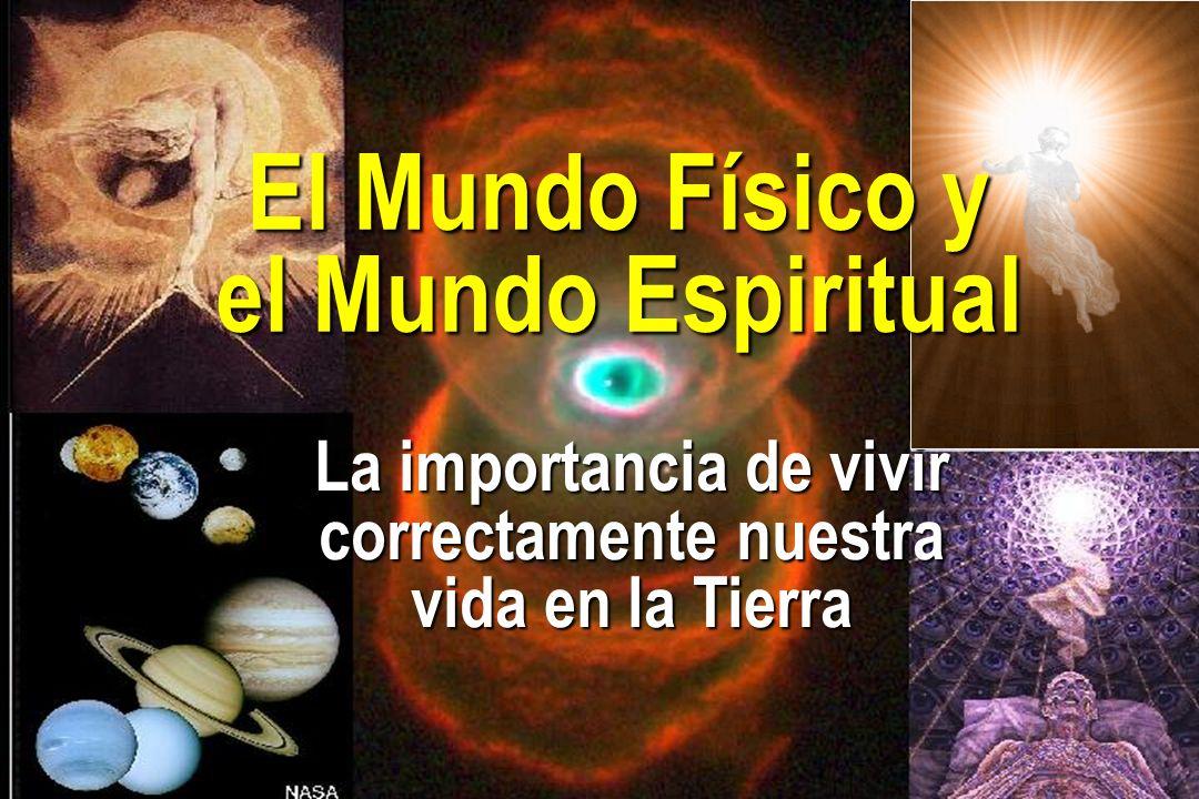 La importancia de vivir correctamente nuestra vida en la Tierra El Mundo Físico y el Mundo Espiritual