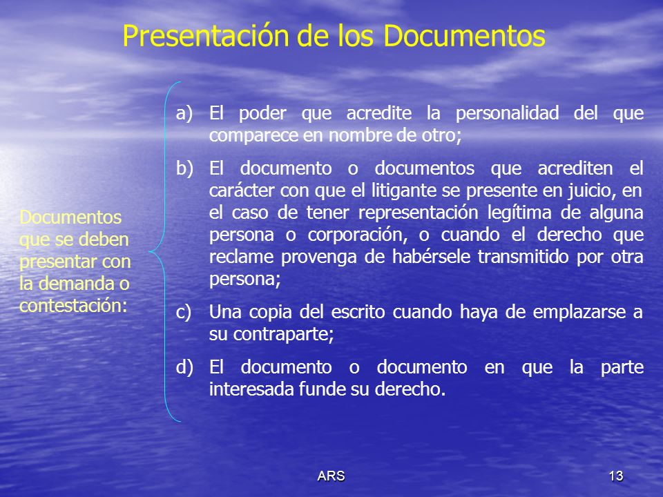 ARS13 Presentación de los Documentos Documentos que se deben presentar con la demanda o contestación: a)El poder que acredite la personalidad del que
