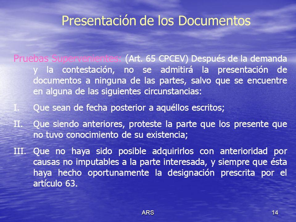ARS14 Presentación de los Documentos Pruebas Supervenientes: ( Art. 65 CPCEV) Después de la demanda y la contestación, no se admitirá la presentación