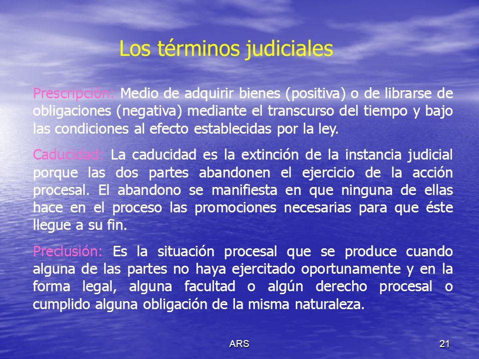 ARS21 Los términos judiciales Prescripción: Medio de adquirir bienes (positiva) o de librarse de obligaciones (negativa) mediante el transcurso del ti