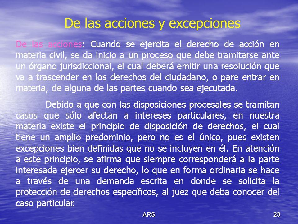 ARS23 De las acciones y excepciones De las acciones: Cuando se ejercita el derecho de acción en materia civil, se da inicio a un proceso que debe tram