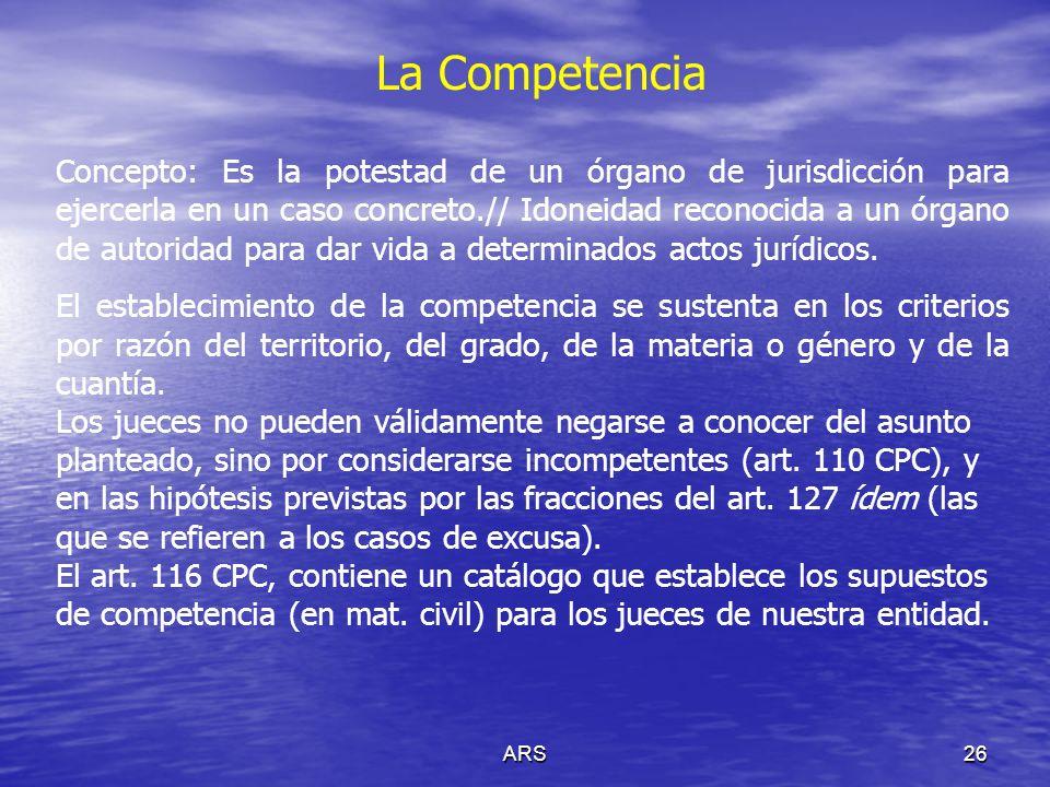 ARS26 La Competencia Concepto: Es la potestad de un órgano de jurisdicción para ejercerla en un caso concreto.// Idoneidad reconocida a un órgano de a