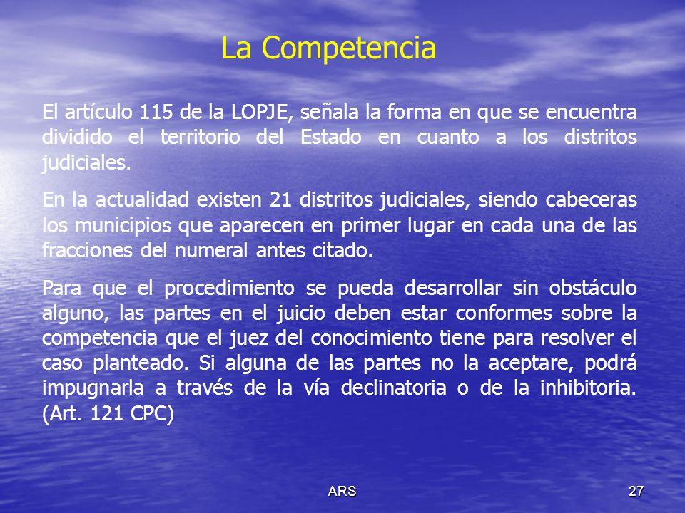 ARS27 La Competencia El artículo 115 de la LOPJE, señala la forma en que se encuentra dividido el territorio del Estado en cuanto a los distritos judi