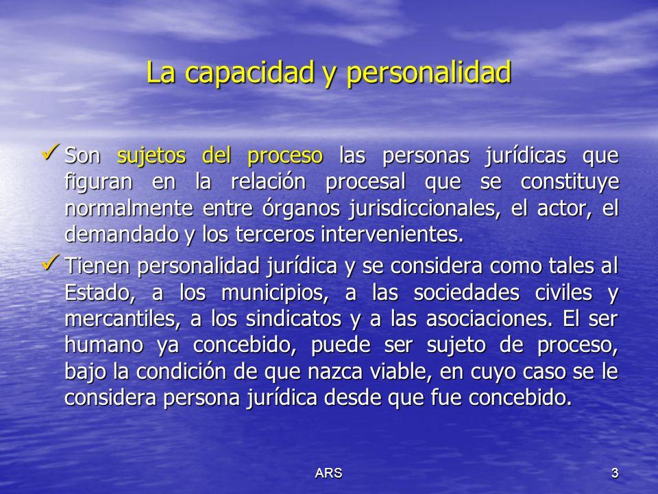 ARS3 La capacidad y personalidad Son sujetos del proceso las personas jurídicas que figuran en la relación procesal que se constituye normalmente entr