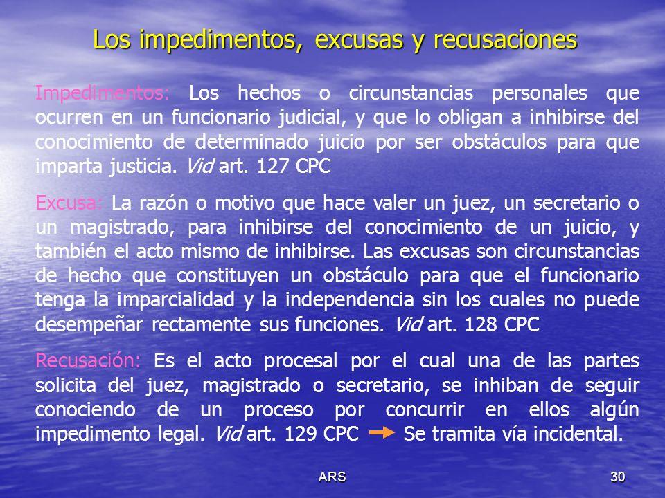 ARS30 Los impedimentos, excusas y recusaciones Impedimentos: Los hechos o circunstancias personales que ocurren en un funcionario judicial, y que lo o