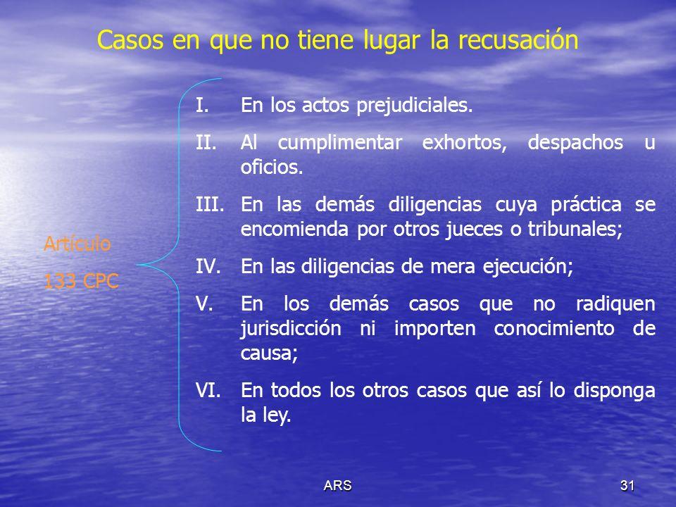ARS31 Casos en que no tiene lugar la recusación Artículo 133 CPC I.En los actos prejudiciales. II.Al cumplimentar exhortos, despachos u oficios. III.E
