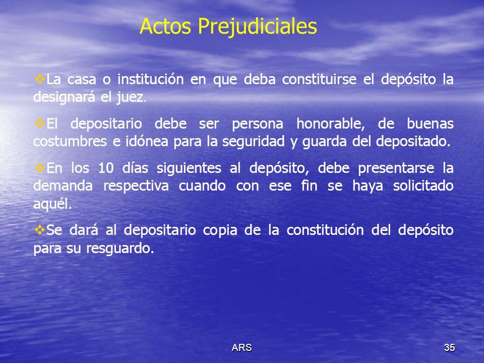 ARS35 Actos Prejudiciales La casa o institución en que deba constituirse el depósito la designará el juez. El depositario debe ser persona honorable,