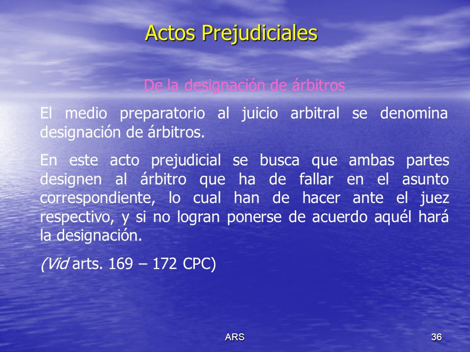 ARS36 Actos Prejudiciales De la designación de árbitros El medio preparatorio al juicio arbitral se denomina designación de árbitros. En este acto pre